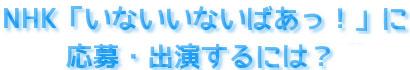 オーディションの内容 | NHKいないいないばぁっ!に応募・出演するには?